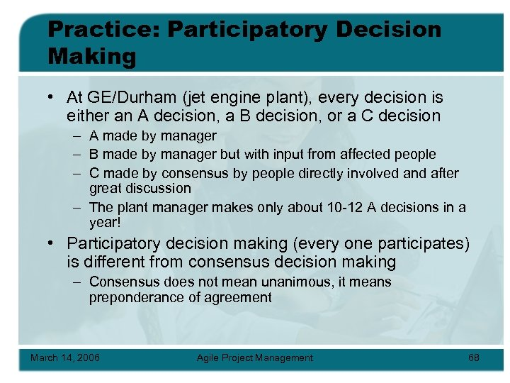 Practice: Participatory Decision Making • At GE/Durham (jet engine plant), every decision is either