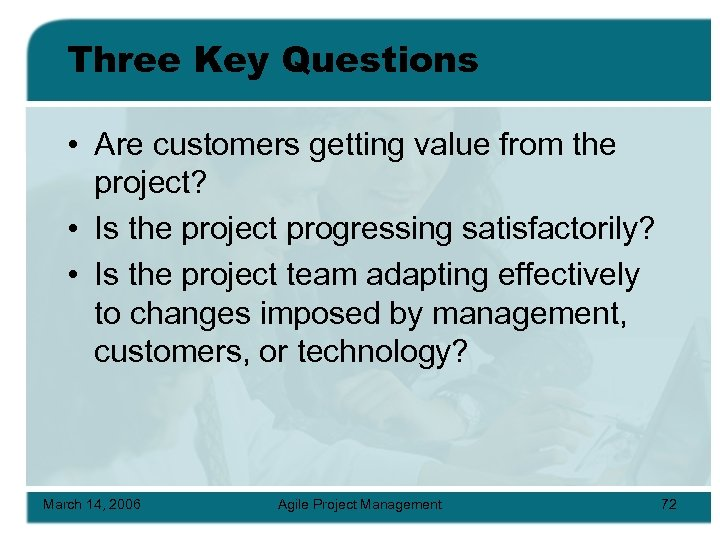 Three Key Questions • Are customers getting value from the project? • Is the