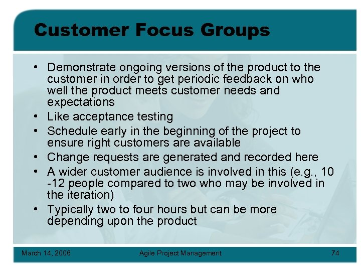 Customer Focus Groups • Demonstrate ongoing versions of the product to the customer in