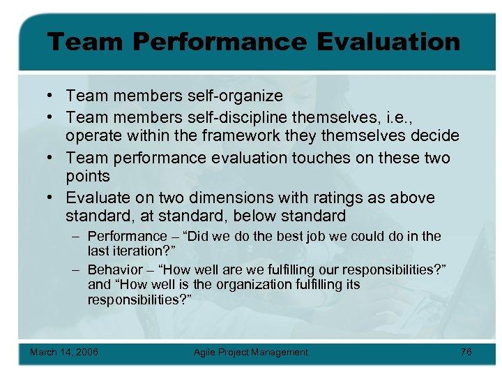 Team Performance Evaluation • Team members self-organize • Team members self-discipline themselves, i. e.