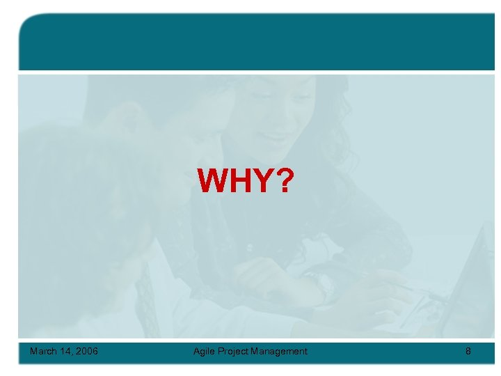 WHY? March 14, 2006 Agile Project Management 8