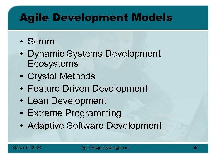 Agile Development Models • Scrum • Dynamic Systems Development Ecosystems • Crystal Methods •