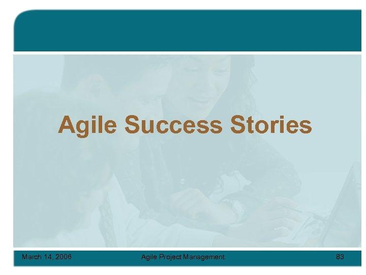 Agile Success Stories March 14, 2006 Agile Project Management 83
