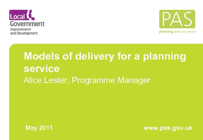 Models of delivery for a planning service Alice Lester, Programme Manager May 2011 www.