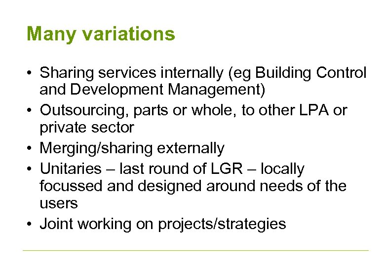 Many variations • Sharing services internally (eg Building Control and Development Management) • Outsourcing,