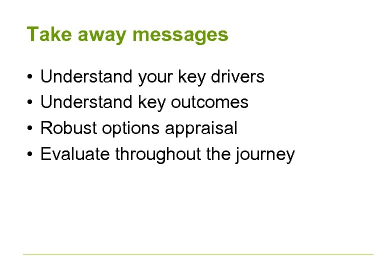 Take away messages • • Understand your key drivers Understand key outcomes Robust options