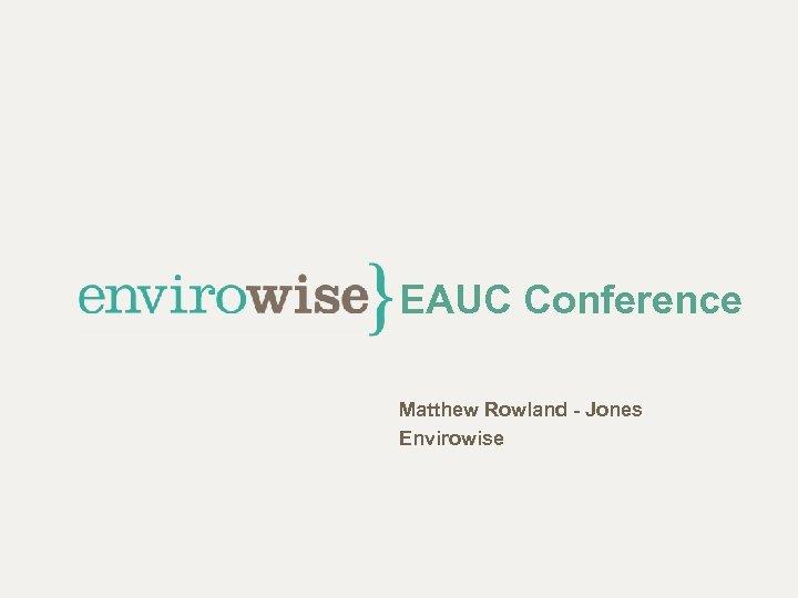 EAUC Conference Matthew Rowland - Jones Envirowise