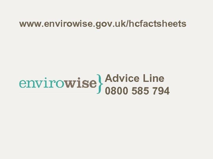 www. envirowise. gov. uk/hcfactsheets Advice Line 0800 585 794