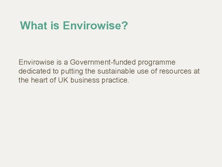 What is Envirowise? Envirowise is a Government-funded programme dedicated to putting the sustainable use