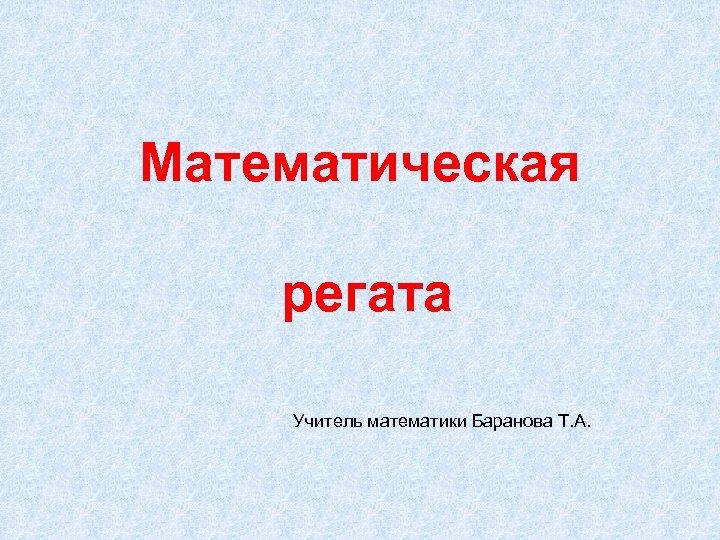 Математическая регата Учитель математики Баранова Т. А.