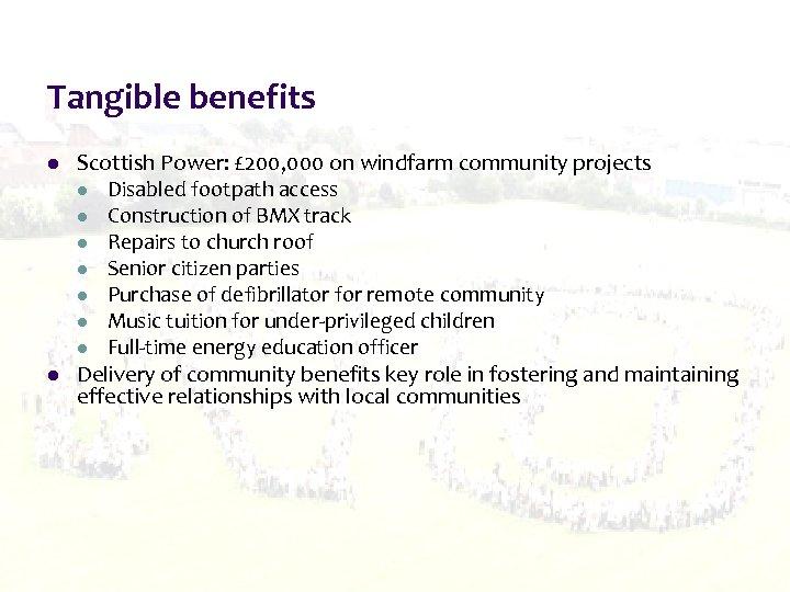 Tangible benefits l l Scottish Power: £ 200, 000 on windfarm community projects l