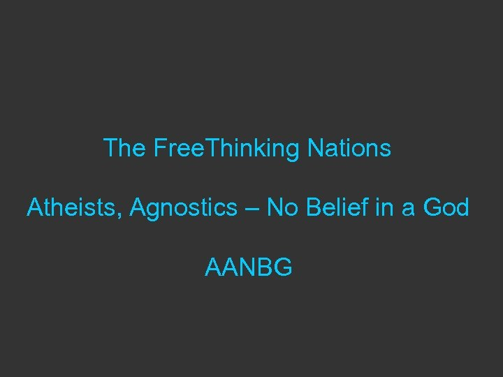The Free. Thinking Nations Atheists, Agnostics – No Belief in a God AANBG