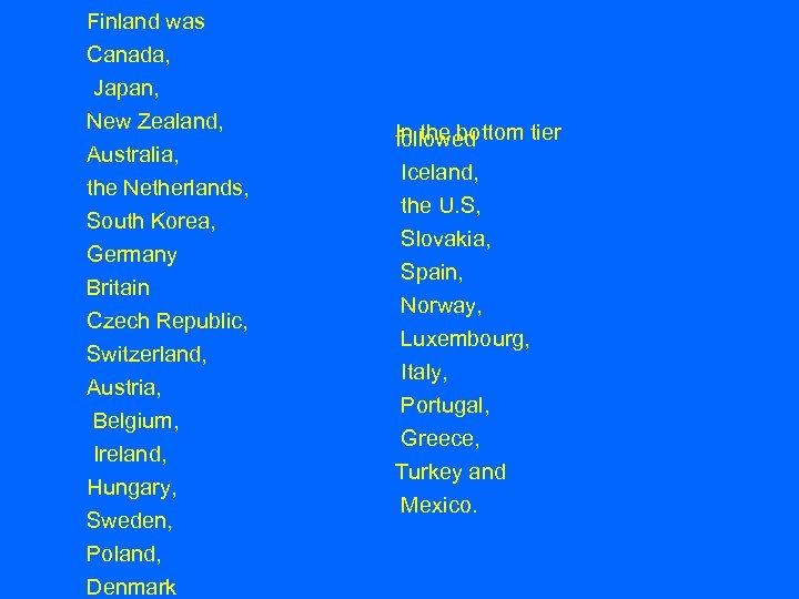 Finland was Canada, Japan, New Zealand, Australia, the Netherlands, South Korea, Germany Britain Czech