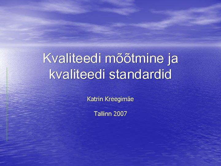 Kvaliteedi mõõtmine ja kvaliteedi standardid Katrin Kreegimäe Tallinn 2007
