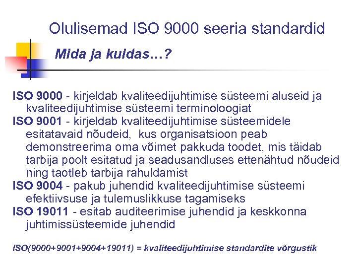 Olulisemad ISO 9000 seeria standardid Mida ja kuidas…? ISO 9000 - kirjeldab kvaliteedijuhtimise süsteemi