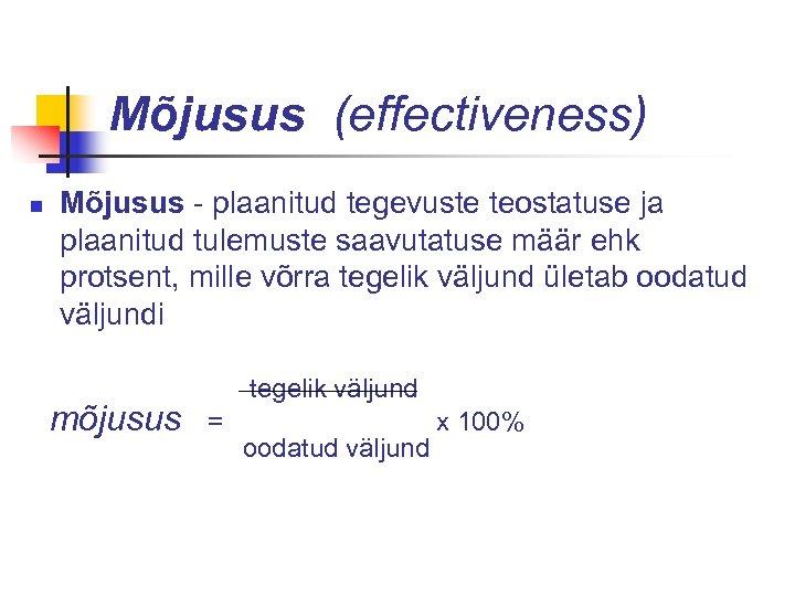 Mõjusus (effectiveness) n Mõjusus - plaanitud tegevuste teostatuse ja plaanitud tulemuste saavutatuse määr ehk