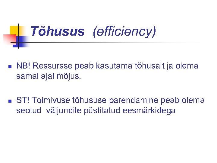 Tõhusus (efficiency) n n NB! Ressursse peab kasutama tõhusalt ja olema samal ajal mõjus.