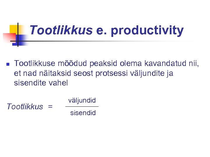 Tootlikkus e. productivity n Tootlikkuse mõõdud peaksid olema kavandatud nii, et nad näitaksid seost