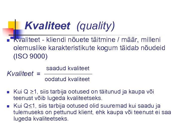 Kvaliteet (quality) n Kvaliteet - kliendi nõuete täitmine / määr, milleni olemuslike karakteristikute kogum
