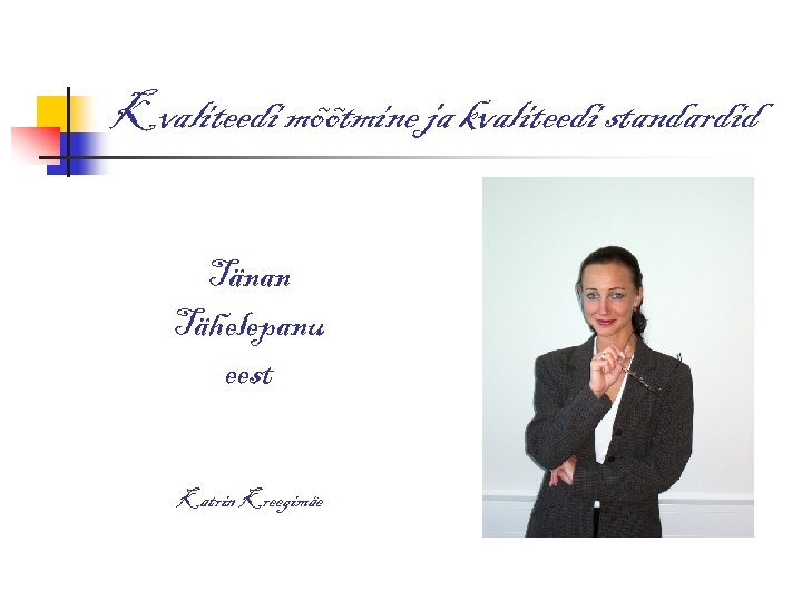 Kvaliteedi mõõtmine ja kvaliteedi standardid Tänan Tähelepanu eest Katrin Kreegimäe