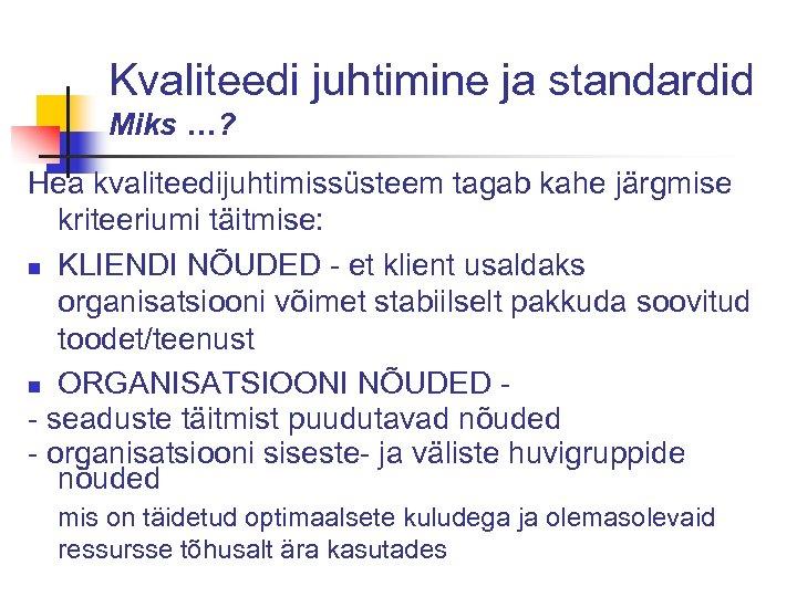 Kvaliteedi juhtimine ja standardid Miks …? Hea kvaliteedijuhtimissüsteem tagab kahe järgmise kriteeriumi täitmise: n