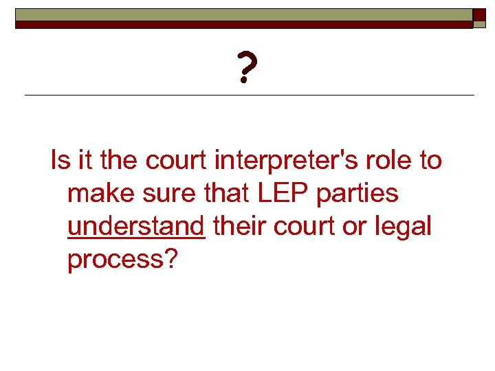 ? Is it the court interpreter's role to make sure that LEP parties understand