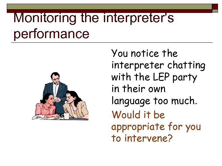 Monitoring the interpreter's performance You notice the interpreter chatting with the LEP party in