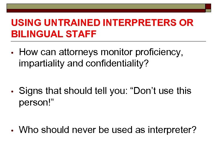 USING UNTRAINED INTERPRETERS OR BILINGUAL STAFF • How can attorneys monitor proficiency, impartiality and