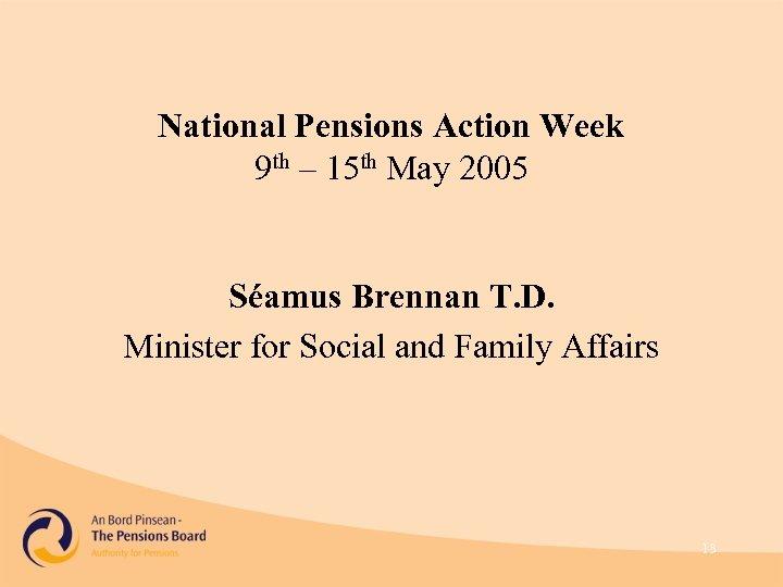 National Pensions Action Week 9 th – 15 th May 2005 Séamus Brennan T.