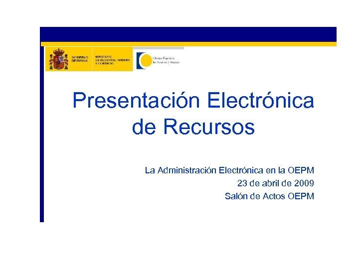 Presentación Electrónica de Recursos La Administración Electrónica en la OEPM 23 de abril