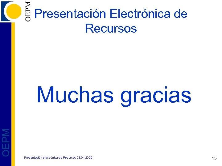 Presentación Electrónica de Recursos OEPM Muchas gracias Presentación electrónica de Recursos 23. 04. 2009