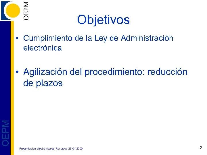 Objetivos • Cumplimiento de la Ley de Administración electrónica OEPM • Agilización del procedimiento:
