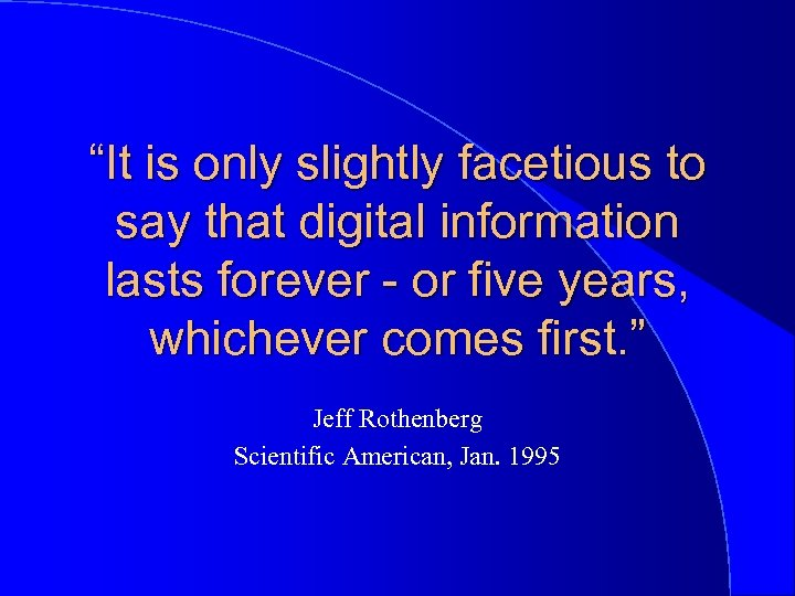 """""""It is only slightly facetious to say that digital information lasts forever - or"""