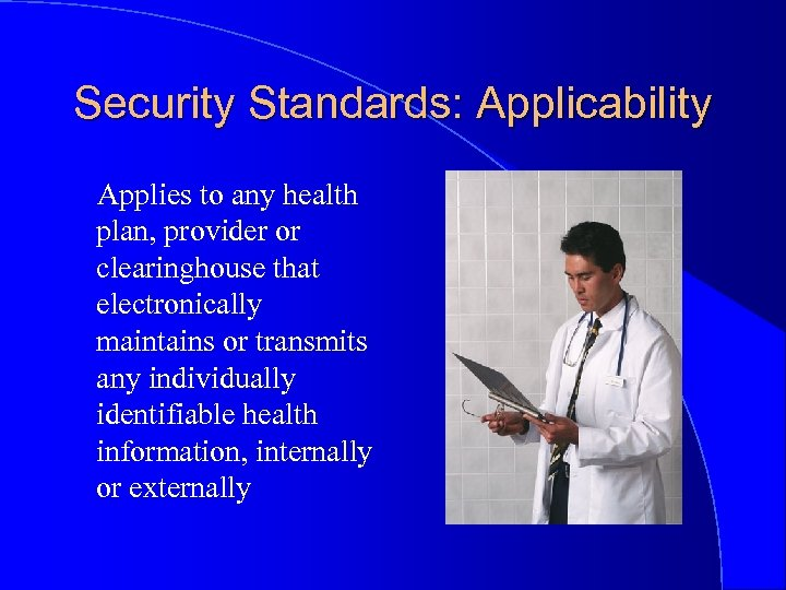 Security Standards: Applicability Applies to any health plan, provider or clearinghouse that electronically maintains
