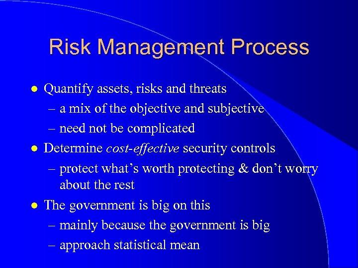 Risk Management Process l l l Quantify assets, risks and threats – a mix