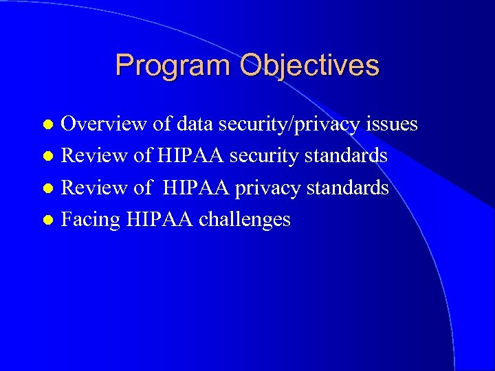 Program Objectives Overview of data security/privacy issues l Review of HIPAA security standards l