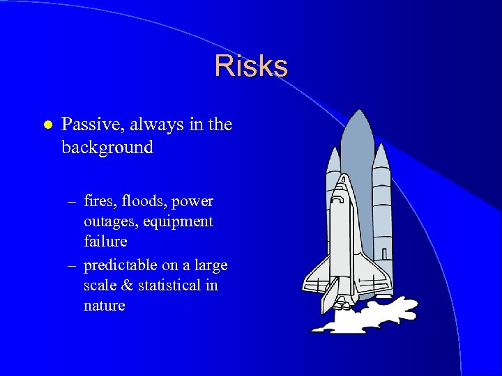 Risks l Passive, always in the background – fires, floods, power outages, equipment failure