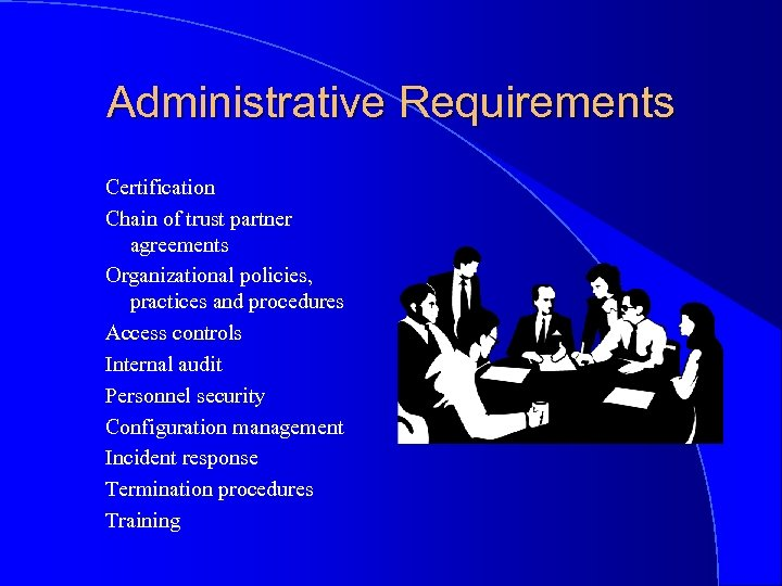 Administrative Requirements Certification Chain of trust partner agreements Organizational policies, practices and procedures Access