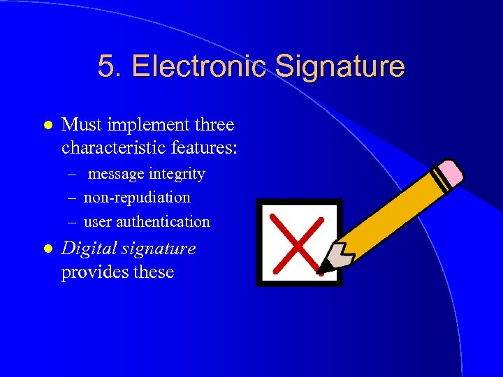 5. Electronic Signature l Must implement three characteristic features: – message integrity – non-repudiation