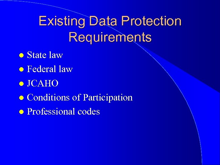 Existing Data Protection Requirements State law l Federal law l JCAHO l Conditions of