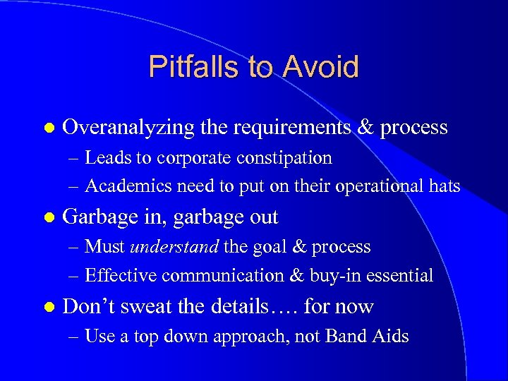 Pitfalls to Avoid l Overanalyzing the requirements & process – Leads to corporate constipation