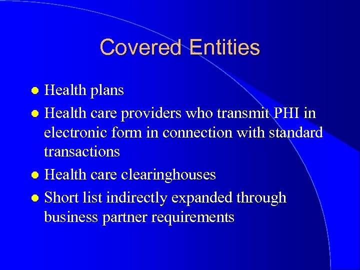 Covered Entities Health plans l Health care providers who transmit PHI in electronic form
