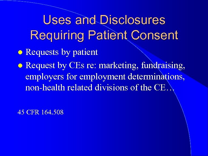 Uses and Disclosures Requiring Patient Consent Requests by patient l Request by CEs re: