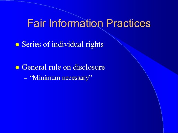 Fair Information Practices l Series of individual rights l General rule on disclosure –