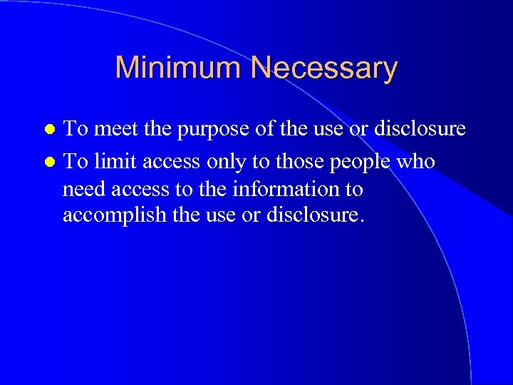 Minimum Necessary To meet the purpose of the use or disclosure l To limit