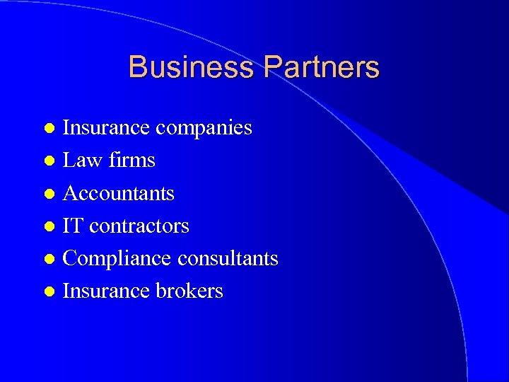 Business Partners Insurance companies l Law firms l Accountants l IT contractors l Compliance