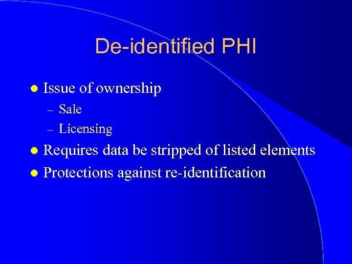 De-identified PHI l Issue of ownership – – Sale Licensing Requires data be stripped