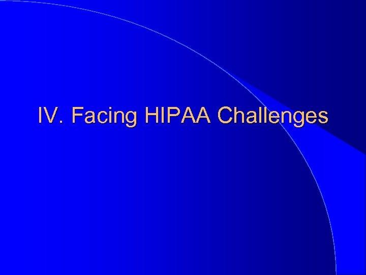 IV. Facing HIPAA Challenges