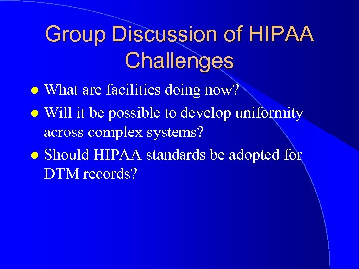 Group Discussion of HIPAA Challenges What are facilities doing now? l Will it be