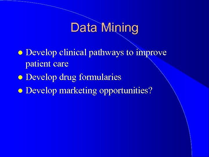 Data Mining Develop clinical pathways to improve patient care l Develop drug formularies l